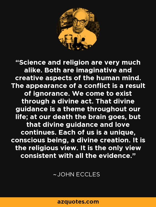 Science and religion are very much alike. Both are imaginative and creative aspects of the human mind. The appearance of a conflict is a result of ignorance. We come to exist through a divine act. That divine guidance is a theme throughout our life; at our death the brain goes, but that divine guidance and love continues. Each of us is a unique, conscious being, a divine creation. It is the religious view. It is the only view consistent with all the evidence. - John Eccles
