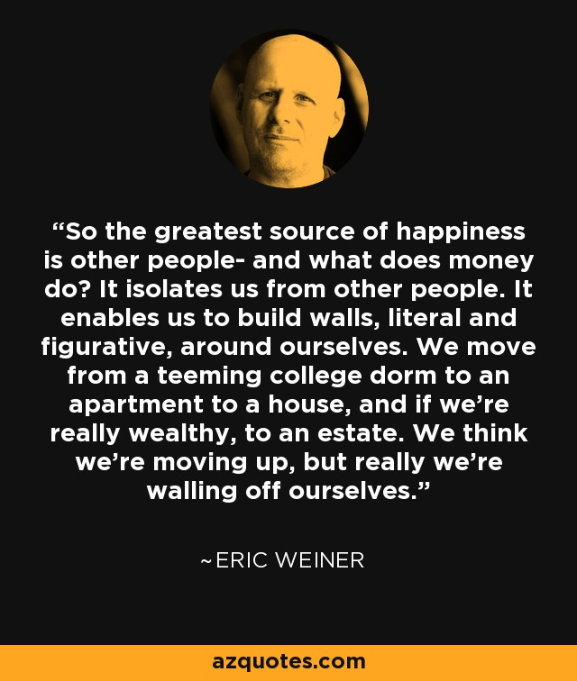 So the greatest source of happiness is other people- and what does money do? It isolates us from other people. It enables us to build walls, literal and figurative, around ourselves. We move from a teeming college dorm to an apartment to a house, and if we're really wealthy, to an estate. We think we're moving up, but really we're walling off ourselves. - Eric Weiner