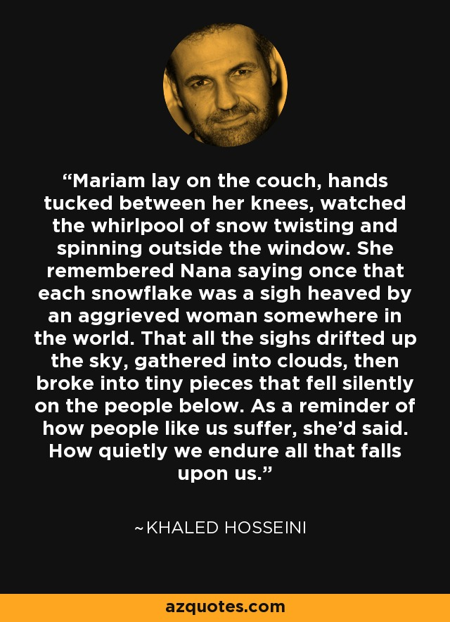 Mariam lay on the couch, hands tucked between her knees, watched the whirlpool of snow twisting and spinning outside the window. She remembered Nana saying once that each snowflake was a sigh heaved by an aggrieved woman somewhere in the world. That all the sighs drifted up the sky, gathered into clouds, then broke into tiny pieces that fell silently on the people below. As a reminder of how people like us suffer, she'd said. How quietly we endure all that falls upon us. - Khaled Hosseini