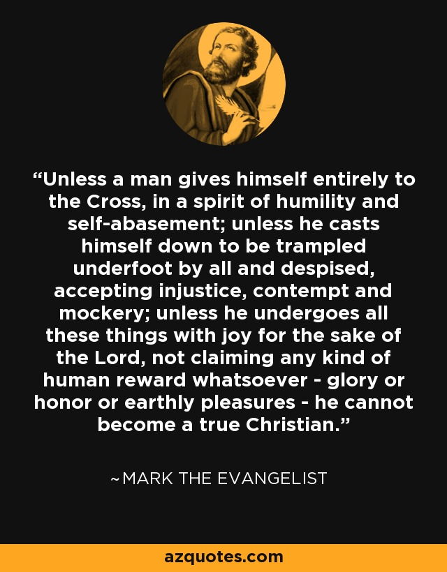 Unless a man gives himself entirely to the Cross, in a spirit of humility and self-abasement; unless he casts himself down to be trampled underfoot by all and despised, accepting injustice, contempt and mockery; unless he undergoes all these things with joy for the sake of the Lord, not claiming any kind of human reward whatsoever - glory or honor or earthly pleasures - he cannot become a true Christian. - Mark the Evangelist