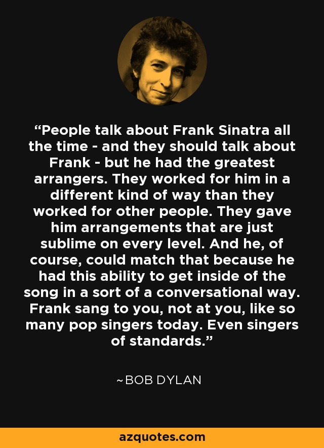 People talk about Frank Sinatra all the time - and they should talk about Frank - but he had the greatest arrangers. They worked for him in a different kind of way than they worked for other people. They gave him arrangements that are just sublime on every level. And he, of course, could match that because he had this ability to get inside of the song in a sort of a conversational way. Frank sang to you, not at you, like so many pop singers today. Even singers of standards. - Bob Dylan