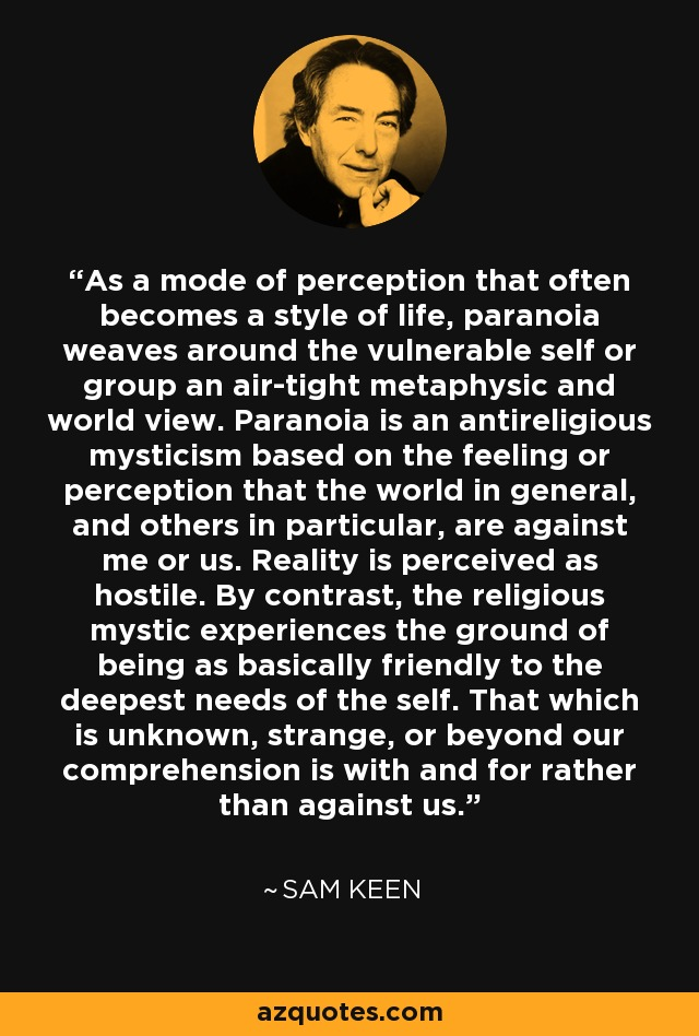 As a mode of perception that often becomes a style of life, paranoia weaves around the vulnerable self or group an air-tight metaphysic and world view. Paranoia is an antireligious mysticism based on the feeling or perception that the world in general, and others in particular, are against me or us. Reality is perceived as hostile. By contrast, the religious mystic experiences the ground of being as basically friendly to the deepest needs of the self. That which is unknown, strange, or beyond our comprehension is with and for rather than against us. - Sam Keen