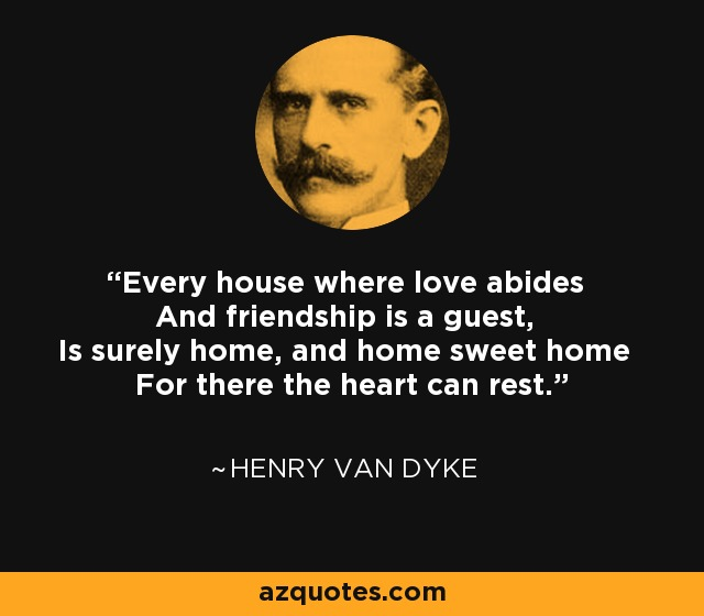 Every house where love abides And friendship is a guest, Is surely home, and home sweet home For there the heart can rest. - Henry Van Dyke