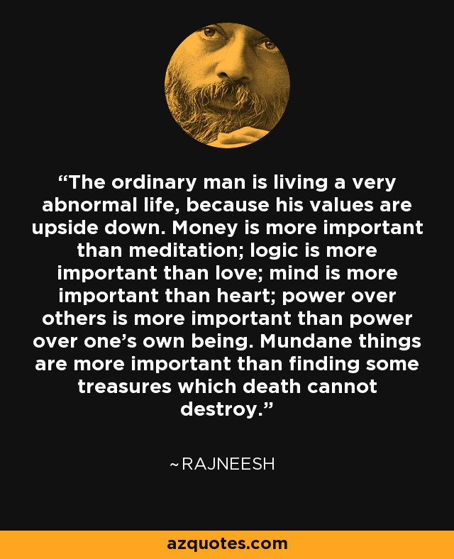 The ordinary man is living a very abnormal life, because his values are upside down. Money is more important than meditation; logic is more important than love; mind is more important than heart; power over others is more important than power over one's own being. Mundane things are more important than finding some treasures which death cannot destroy. - Rajneesh