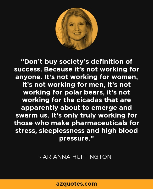 Don't buy society's definition of success. Because it's not working for anyone. It's not working for women, it's not working for men, it's not working for polar bears, it's not working for the cicadas that are apparently about to emerge and swarm us. It's only truly working for those who make pharmaceuticals for stress, diabetes, heart disease, sleeplessness, and high blood pressure. - Arianna Huffington