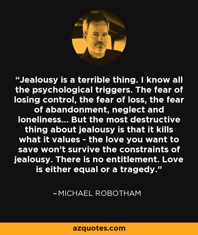 Jealousy is a terrible thing. I know all the psychological triggers. The fear of losing control, the fear of loss, the fear of abandonment, neglect and loneliness... But the most destructive thing about jealousy is that it kills what it values - the love you want to save won't survive the constraints of jealousy. There is no entitlement. Love is either equal or a tragedy. - Michael Robotham