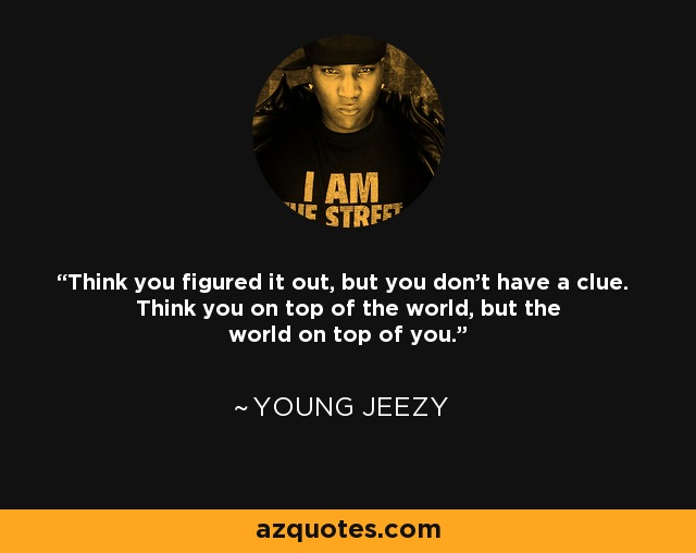 Think you figured it out, but you don't have a clue. Think you on top of the world, but the world on top of you. - Young Jeezy
