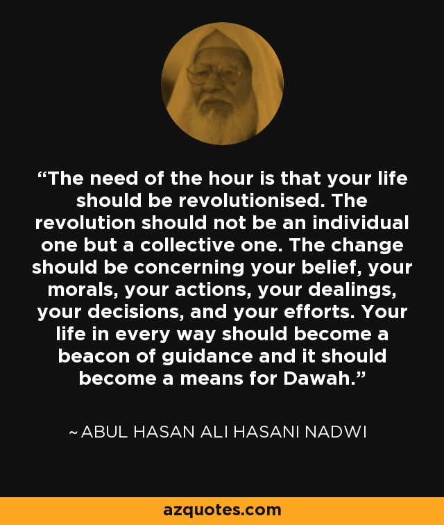 The need of the hour is that your life should be revolutionised. The revolution should not be an individual one but a collective one. The change should be concerning your belief, your morals, your actions, your dealings, your decisions, and your efforts. Your life in every way should become a beacon of guidance and it should become a means for Dawah. - Abul Hasan Ali Hasani Nadwi