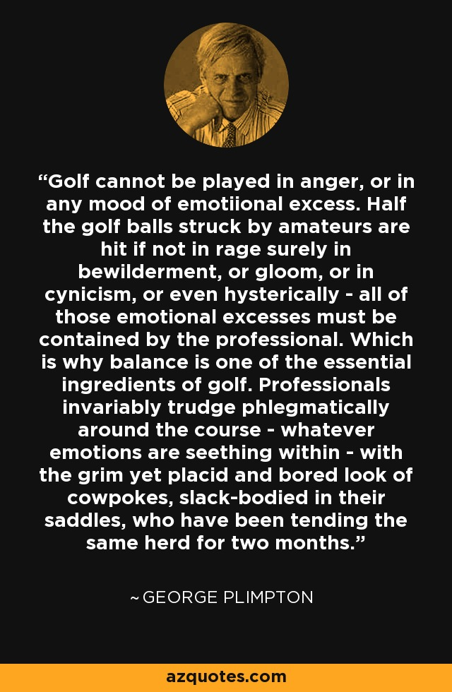 Golf cannot be played in anger, or in any mood of emotiional excess. Half the golf balls struck by amateurs are hit if not in rage surely in bewilderment, or gloom, or in cynicism, or even hysterically - all of those emotional excesses must be contained by the professional. Which is why balance is one of the essential ingredients of golf. Professionals invariably trudge phlegmatically around the course - whatever emotions are seething within - with the grim yet placid and bored look of cowpokes, slack-bodied in their saddles, who have been tending the same herd for two months. - George Plimpton
