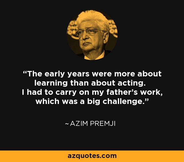 The early years were more about learning than about acting. I had to carry on my father's work, which was a big challenge. - Azim Premji