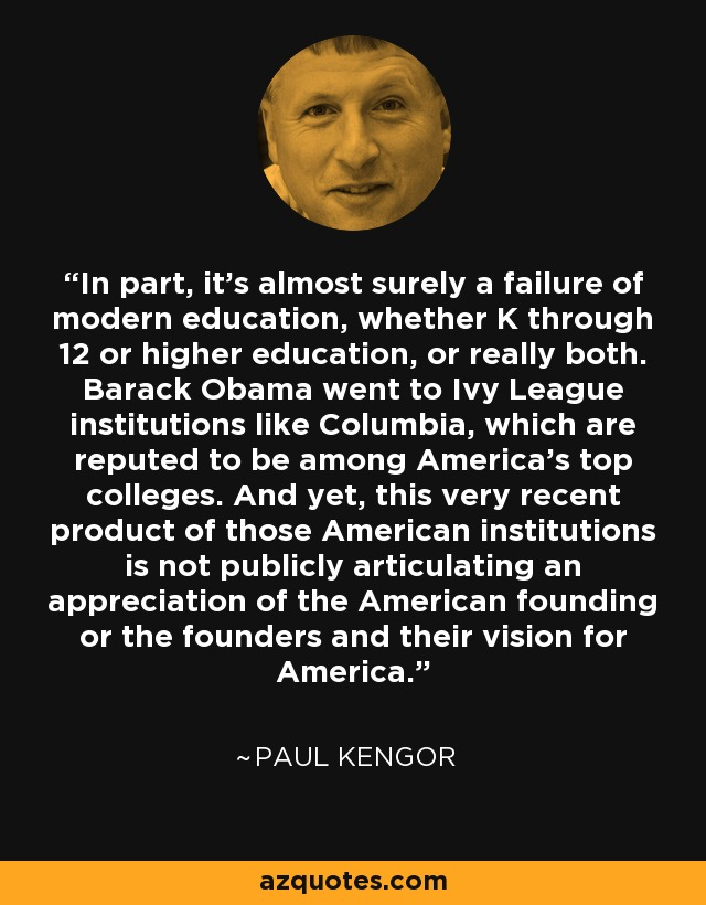 In part, it's almost surely a failure of modern education, whether K through 12 or higher education, or really both. Barack Obama went to Ivy League institutions like Columbia, which are reputed to be among America's top colleges. And yet, this very recent product of those American institutions is not publicly articulating an appreciation of the American founding or the founders and their vision for America. - Paul Kengor