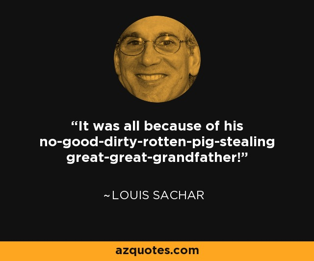 It was all because of his no-good-dirty-rotten-pig-stealing great-great-grandfather! - Louis Sachar