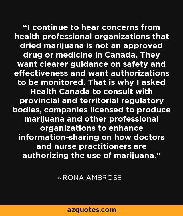 I continue to hear concerns from health professional organizations that dried marijuana is not an approved drug or medicine in Canada. They want clearer guidance on safety and effectiveness and want authorizations to be monitored. That is why I asked Health Canada to consult with provincial and territorial regulatory bodies, companies licensed to produce marijuana and other professional organizations to enhance information-sharing on how doctors and nurse practitioners are authorizing the use of marijuana. - Rona Ambrose