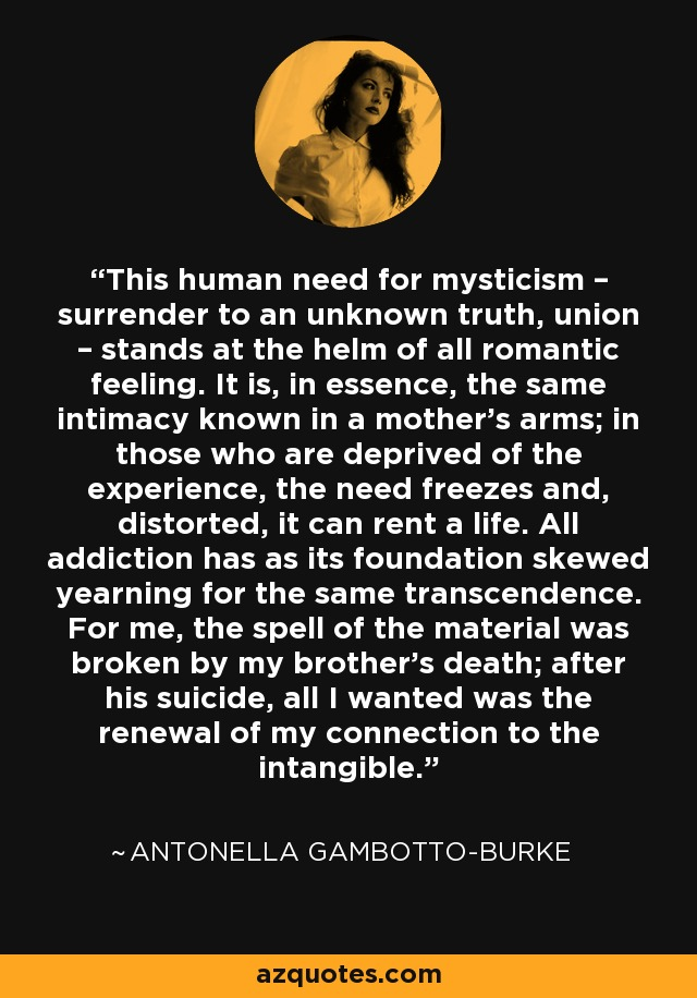This human need for mysticism – surrender to an unknown truth, union – stands at the helm of all romantic feeling. It is, in essence, the same intimacy known in a mother's arms; in those who are deprived of the experience, the need freezes and, distorted, it can rent a life. All addiction has as its foundation skewed yearning for the same transcendence. For me, the spell of the material was broken by my brother's death; after his suicide, all I wanted was the renewal of my connection to the intangible. - Antonella Gambotto-Burke