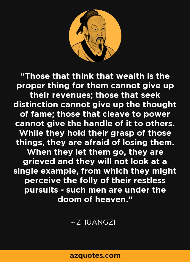 Those that think that wealth is the proper thing for them cannot give up their revenues; those that seek distinction cannot give up the thought of fame; those that cleave to power cannot give the handle of it to others. While they hold their grasp of those things, they are afraid of losing them. When they let them go, they are grieved and they will not look at a single example, from which they might perceive the folly of their restless pursuits - such men are under the doom of heaven. - Zhuangzi