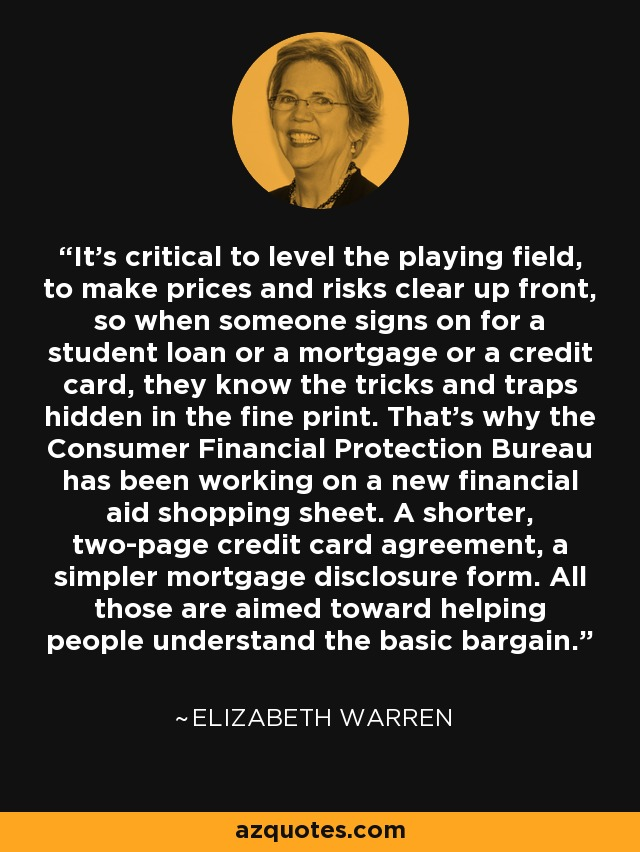 It's critical to level the playing field, to make prices and risks clear up front, so when someone signs on for a student loan or a mortgage or a credit card, they know the tricks and traps hidden in the fine print. That's why the Consumer Financial Protection Bureau has been working on a new financial aid shopping sheet. A shorter, two-page credit card agreement, a simpler mortgage disclosure form. All those are aimed toward helping people understand the basic bargain. - Elizabeth Warren