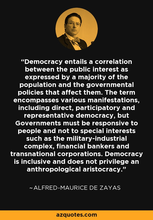 Democracy entails a correlation between the public interest as expressed by a majority of the population and the governmental policies that affect them. The term encompasses various manifestations, including direct, participatory and representative democracy, but Governments must be responsive to people and not to special interests such as the military-industrial complex, financial bankers and transnational corporations. Democracy is inclusive and does not privilege an anthropological aristocracy. - Alfred-Maurice de Zayas