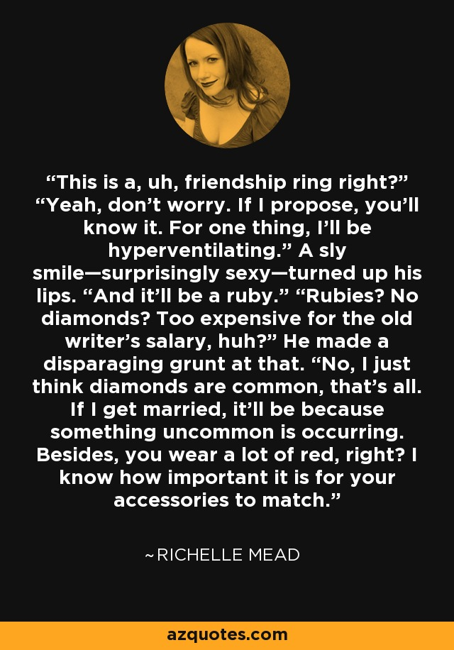 "This is a, uh, friendship ring right?"" ""Yeah, don't worry. If I propose, you'll know it. For one thing, I'll be hyperventilating."" A sly smile—surprisingly sexy—turned up his lips. ""And it'll be a ruby."" ""Rubies? No diamonds? Too expensive for the old writer's salary, huh?"" He made a disparaging grunt at that. ""No, I just think diamonds are common, that's all. If I get married, it'll be because something uncommon is occurring. Besides, you wear a lot of red, right? I know how important it is for your accessories to match. - Richelle Mead"