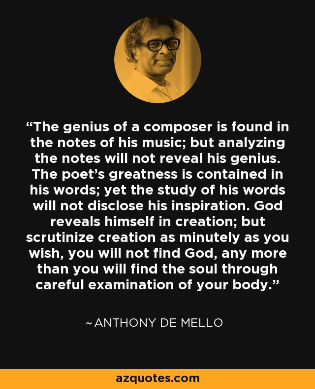 The genius of a composer is found in the notes of his music; but analyzing the notes will not reveal his genius. The poet's greatness is contained in his words; yet the study of his words will not disclose his inspiration. God reveals himself in creation; but scrutinize creation as minutely as you wish, you will not find God, any more than you will find the soul through careful examination of your body. - Anthony de Mello