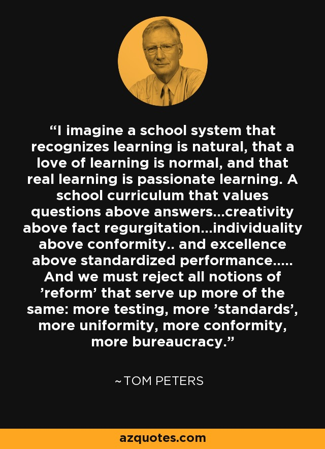 I imagine a school system that recognizes learning is natural, that a love of learning is normal, and that real learning is passionate learning. A school curriculum that values questions above answers...creativity above fact regurgitation...individuality above conformity.. and excellence above standardized performance..... And we must reject all notions of 'reform' that serve up more of the same: more testing, more 'standards', more uniformity, more conformity, more bureaucracy. - Tom Peters