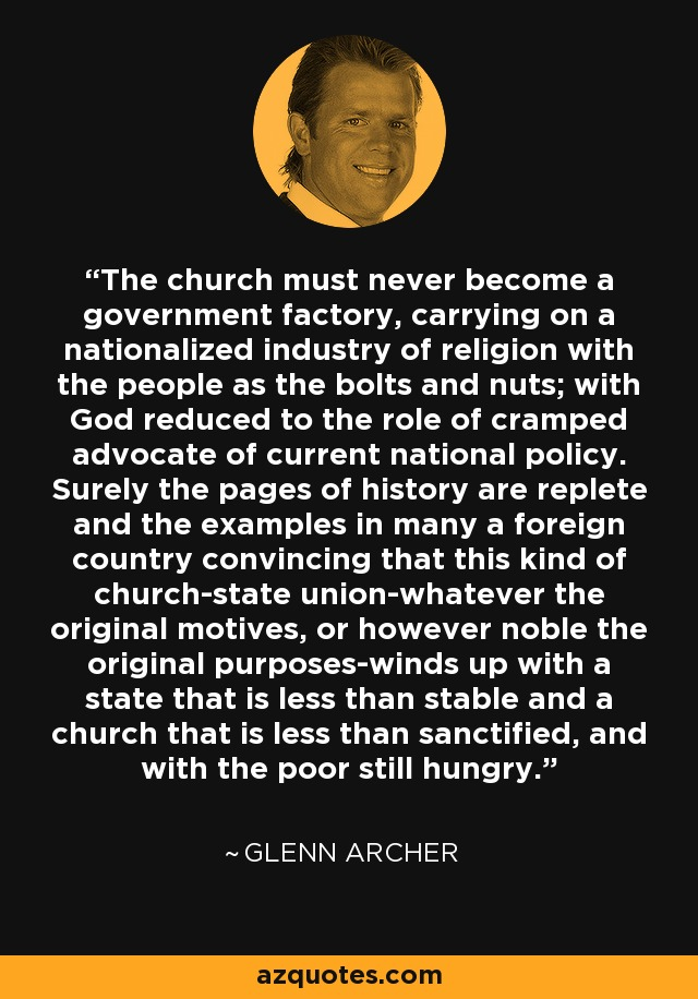 The church must never become a government factory, carrying on a nationalized industry of religion with the people as the bolts and nuts; with God reduced to the role of cramped advocate of current national policy. Surely the pages of history are replete and the examples in many a foreign country convincing that this kind of church-state union-whatever the original motives, or however noble the original purposes-winds up with a state that is less than stable and a church that is less than sanctified, and with the poor still hungry. - Glenn Archer
