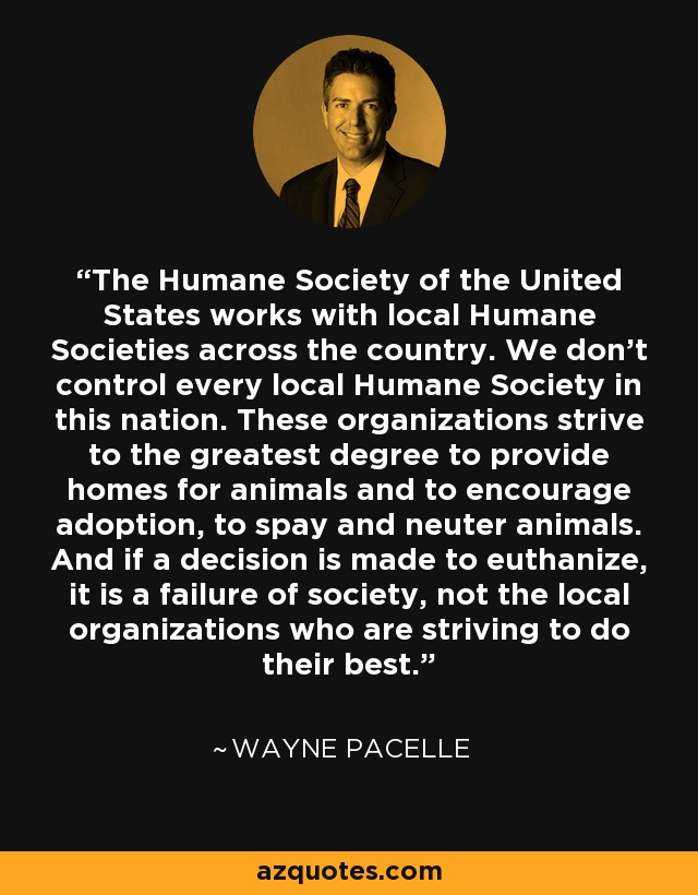 The Humane Society of the United States works with local Humane Societies across the country. We don't control every local Humane Society in this nation. These organizations strive to the greatest degree to provide homes for animals and to encourage adoption, to spay and neuter animals. And if a decision is made to euthanize, it is a failure of society, not the local organizations who are striving to do their best. - Wayne Pacelle