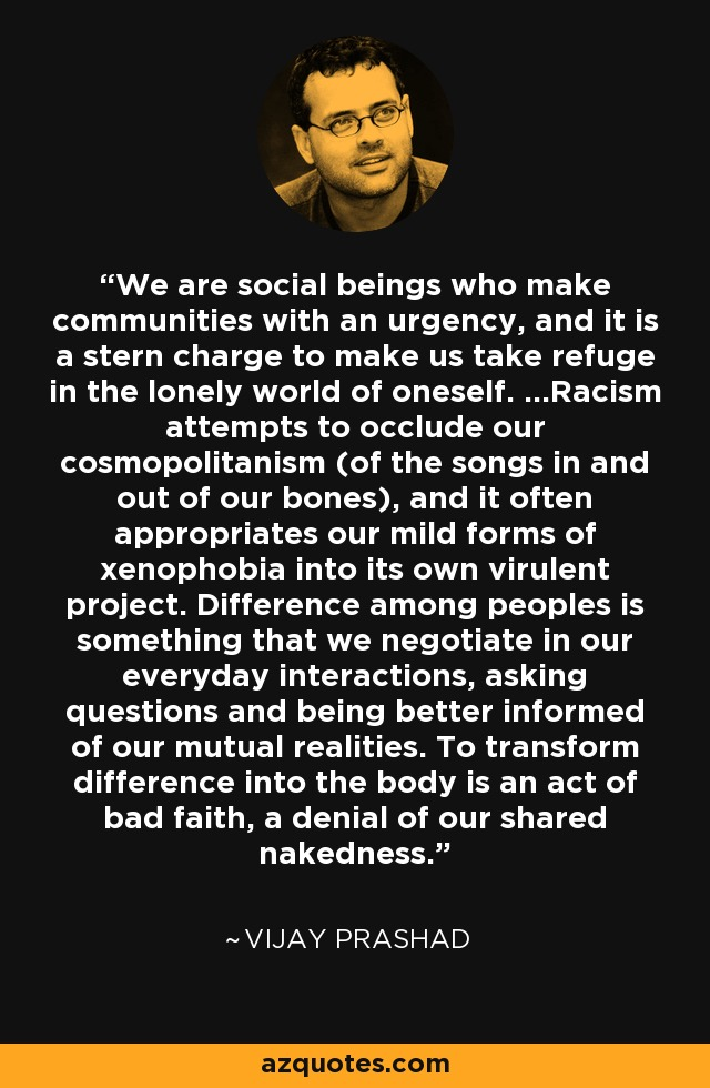 We are social beings who make communities with an urgency, and it is a stern charge to make us take refuge in the lonely world of oneself. ...Racism attempts to occlude our cosmopolitanism (of the songs in and out of our bones), and it often appropriates our mild forms of xenophobia into its own virulent project. Difference among peoples is something that we negotiate in our everyday interactions, asking questions and being better informed of our mutual realities. To transform difference into the body is an act of bad faith, a denial of our shared nakedness. - Vijay Prashad