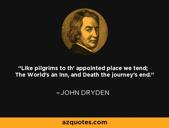 Like pilgrims to th' appointed place we tend; The World's an Inn, and Death the journey's end. - John Dryden