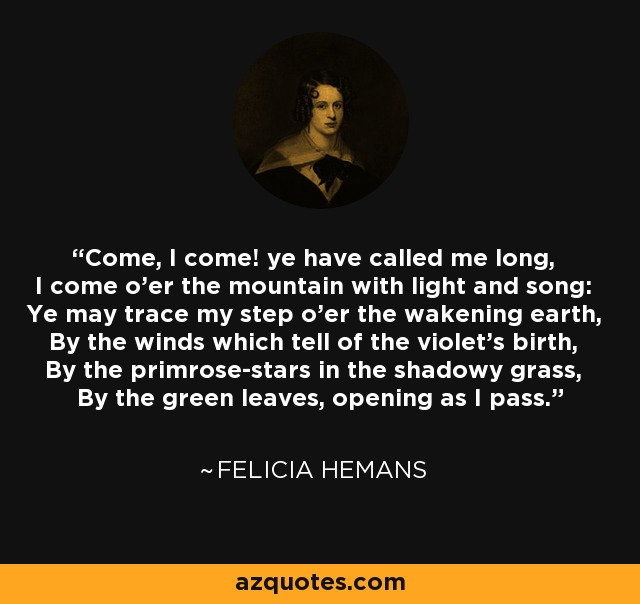 Come, I come! ye have called me long, I come o'er the mountain with light and song: Ye may trace my step o'er the wakening earth, By the winds which tell of the violet's birth, By the primrose-stars in the shadowy grass, By the green leaves, opening as I pass. - Felicia Hemans