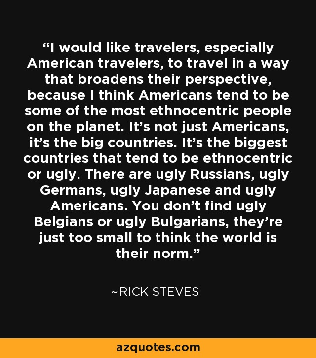 I would like travelers, especially American travelers, to travel in a way that broadens their perspective, because I think Americans tend to be some of the most ethnocentric people on the planet. It's not just Americans, it's the big countries. It's the biggest countries that tend to be ethnocentric or ugly. There are ugly Russians, ugly Germans, ugly Japanese and ugly Americans. You don't find ugly Belgians or ugly Bulgarians, they're just too small to think the world is their norm. - Rick Steves