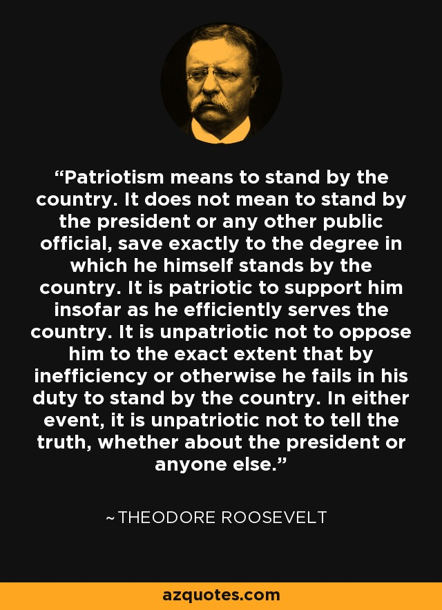 Patriotism means to stand by the country. It does not mean to stand by the president or any other public official, save exactly to the degree in which he himself stands by the country. It is patriotic to support him insofar as he efficiently serves the country. It is unpatriotic not to oppose him to the exact extent that by inefficiency or otherwise he fails in his duty to stand by the country. In either event, it is unpatriotic not to tell the truth, whether about the president or anyone else. - Theodore Roosevelt