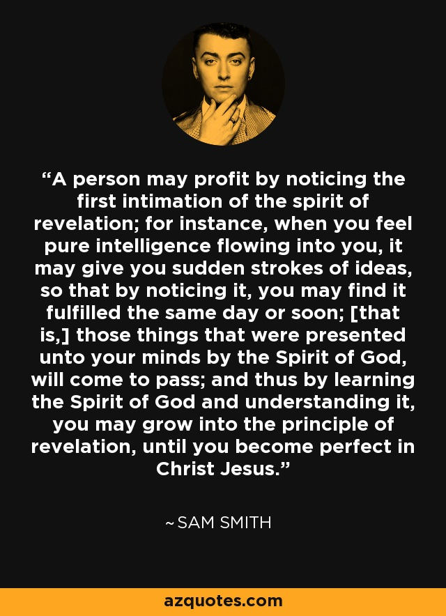 A person may profit by noticing the first intimation of the spirit of revelation; for instance, when you feel pure intelligence flowing into you, it may give you sudden strokes of ideas, so that by noticing it, you may find it fulfilled the same day or soon; [that is,] those things that were presented unto your minds by the Spirit of God, will come to pass; and thus by learning the Spirit of God and understanding it, you may grow into the principle of revelation, until you become perfect in Christ Jesus. - Sam Smith