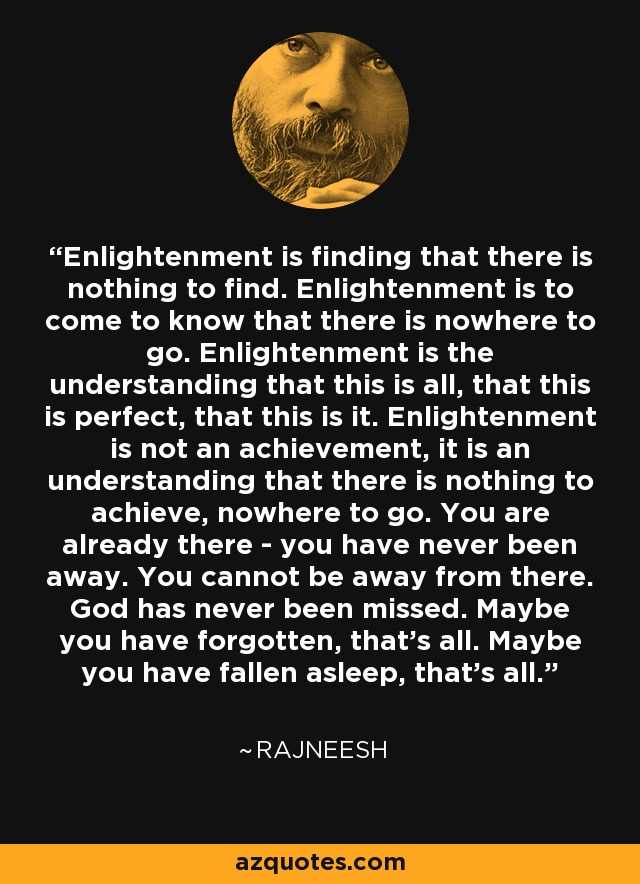 Enlightenment is finding that there is nothing to find. Enlightenment is to come to know that there is nowhere to go. Enlightenment is the understanding that this is all, that this is perfect, that this is it. Enlightenment is not an achievement, it is an understanding that there is nothing to achieve, nowhere to go. You are already there - you have never been away. You cannot be away from there. God has never been missed. Maybe you have forgotten, that's all. Maybe you have fallen asleep, that's all. - Rajneesh