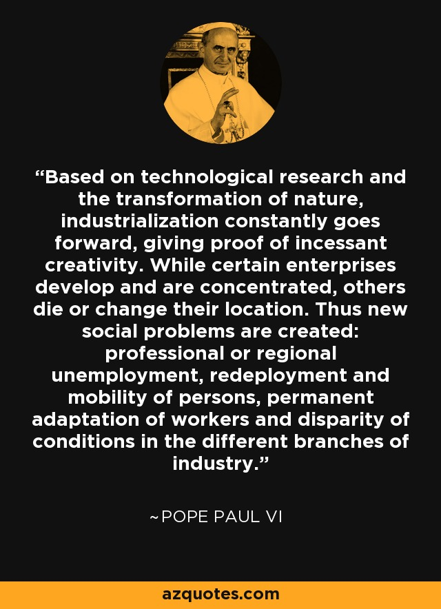 Based on technological research and the transformation of nature, industrialization constantly goes forward, giving proof of incessant creativity. While certain enterprises develop and are concentrated, others die or change their location. Thus new social problems are created: professional or regional unemployment, redeployment and mobility of persons, permanent adaptation of workers and disparity of conditions in the different branches of industry. - Pope Paul VI