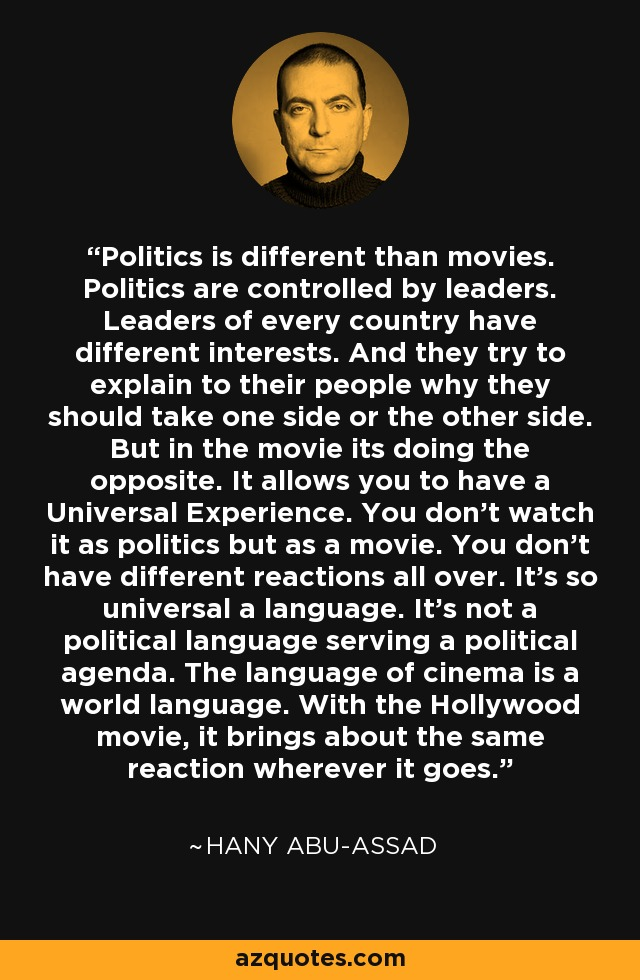 Politics is different than movies. Politics are controlled by leaders. Leaders of every country have different interests. And they try to explain to their people why they should take one side or the other side. But in the movie its doing the opposite. It allows you to have a Universal Experience. You don't watch it as politics but as a movie. You don't have different reactions all over. It's so universal a language. It's not a political language serving a political agenda. The language of cinema is a world language. With the Hollywood movie, it brings about the same reaction wherever it goes. - Hany Abu-Assad