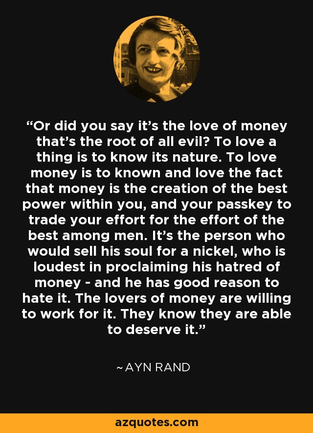 Or did you say it's the love of money that's the root of all evil? To love a thing is to know its nature. To love money is to known and love the fact that money is the creation of the best power within you, and your passkey to trade your effort for the effort of the best among men. It's the person who would sell his soul for a nickel, who is loudest in proclaiming his hatred of money - and he has good reason to hate it. The lovers of money are willing to work for it. They know they are able to deserve it. - Ayn Rand