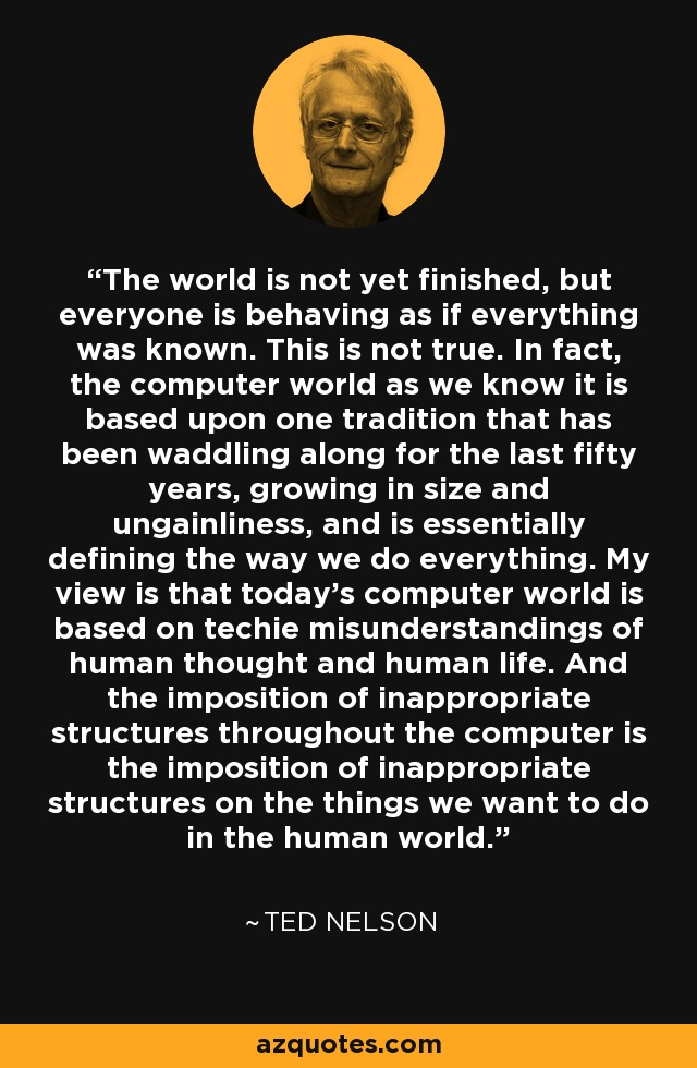 The world is not yet finished, but everyone is behaving as if everything was known. This is not true. In fact, the computer world as we know it is based upon one tradition that has been waddling along for the last fifty years, growing in size and ungainliness, and is essentially defining the way we do everything. My view is that today's computer world is based on techie misunderstandings of human thought and human life. And the imposition of inappropriate structures throughout the computer is the imposition of inappropriate structures on the things we want to do in the human world. - Ted Nelson