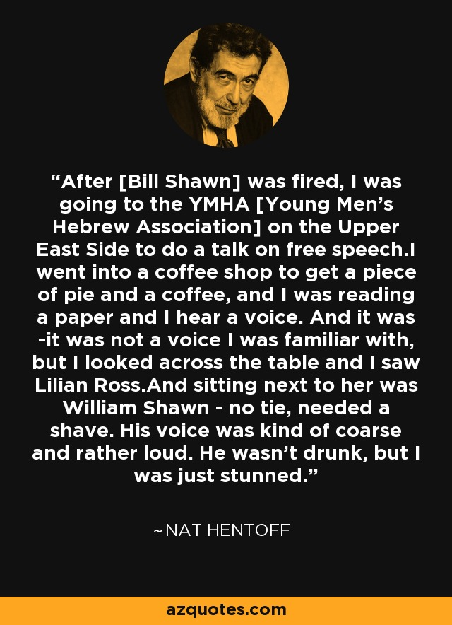 After [Bill Shawn] was fired, I was going to the YMHA [Young Men's Hebrew Association] on the Upper East Side to do a talk on free speech.I went into a coffee shop to get a piece of pie and a coffee, and I was reading a paper and I hear a voice. And it was -it was not a voice I was familiar with, but I looked across the table and I saw Lilian Ross.And sitting next to her was William Shawn - no tie, needed a shave. His voice was kind of coarse and rather loud. He wasn't drunk, but I was just stunned. - Nat Hentoff