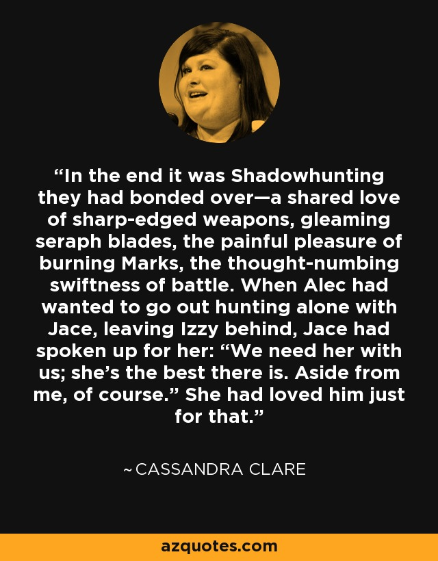 """In the end it was Shadowhunting they had bonded over—a shared love of sharp-edged weapons, gleaming seraph blades, the painful pleasure of burning Marks, the thought-numbing swiftness of battle. When Alec had wanted to go out hunting alone with Jace, leaving Izzy behind, Jace had spoken up for her: """"We need her with us; she's the best there is. Aside from me, of course."""" She had loved him just for that. - Cassandra Clare"""