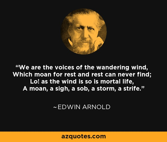 We are the voices of the wandering wind, Which moan for rest and rest can never find; Lo! as the wind is so is mortal life, A moan, a sigh, a sob, a storm, a strife. - Edwin Arnold