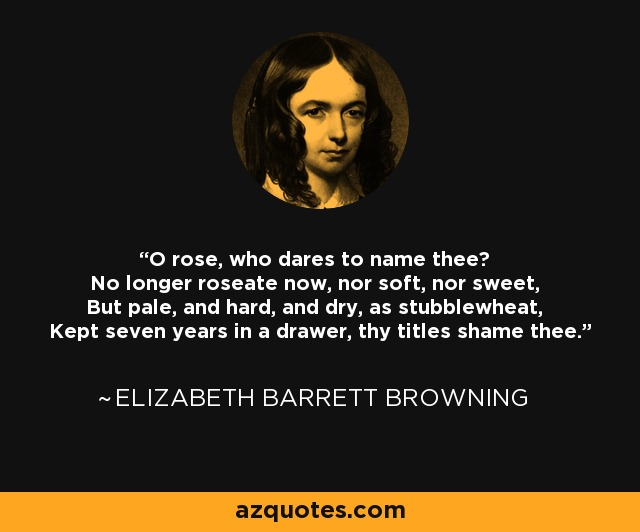 O rose, who dares to name thee? No longer roseate now, nor soft, nor sweet, But pale, and hard, and dry, as stubblewheat, Kept seven years in a drawer, thy titles shame thee. - Elizabeth Barrett Browning