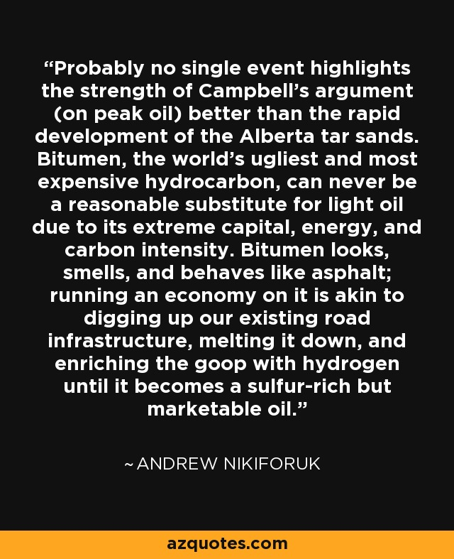 Probably no single event highlights the strength of Campbell's argument (on peak oil) better than the rapid development of the Alberta tar sands. Bitumen, the world's ugliest and most expensive hydrocarbon, can never be a reasonable substitute for light oil due to its extreme capital, energy, and carbon intensity. Bitumen looks, smells, and behaves like asphalt; running an economy on it is akin to digging up our existing road infrastructure, melting it down, and enriching the goop with hydrogen until it becomes a sulfur-rich but marketable oil. - Andrew Nikiforuk