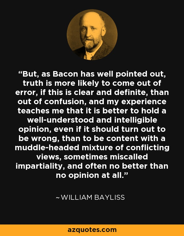But, as Bacon has well pointed out, truth is more likely to come out of error, if this is clear and definite, than out of confusion, and my experience teaches me that it is better to hold a well-understood and intelligible opinion, even if it should turn out to be wrong, than to be content with a muddle-headed mixture of conflicting views, sometimes miscalled impartiality, and often no better than no opinion at all. - William Bayliss