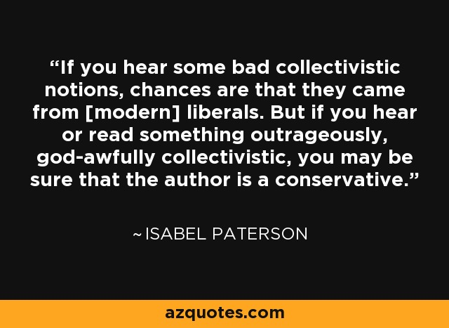 If you hear some bad collectivistic notions, chances are that they came from [modern] liberals. But if you hear or read something outrageously, god-awfully collectivistic, you may be sure that the author is a conservative. - Isabel Paterson