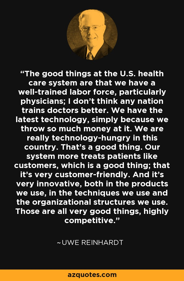 The good things at the U.S. health care system are that we have a well-trained labor force, particularly physicians; I don't think any nation trains doctors better. We have the latest technology, simply because we throw so much money at it. We are really technology-hungry in this country. That's a good thing. Our system more treats patients like customers, which is a good thing; that it's very customer-friendly. And it's very innovative, both in the products we use, in the techniques we use and the organizational structures we use. Those are all very good things, highly competitive. - Uwe Reinhardt