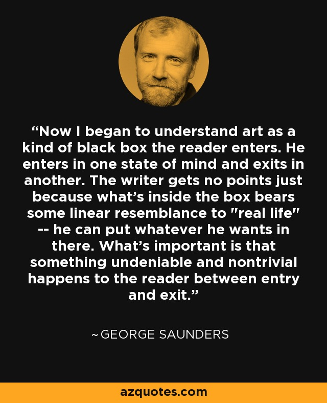Now I began to understand art as a kind of black box the reader enters. He enters in one state of mind and exits in another. The writer gets no points just because what's inside the box bears some linear resemblance to