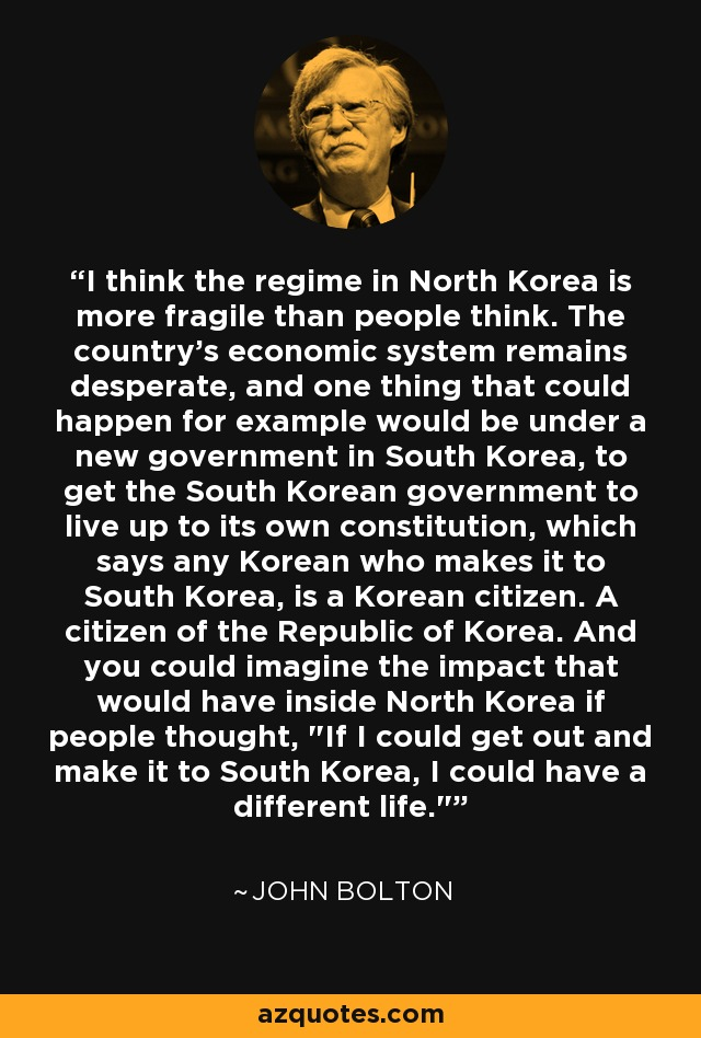 I think the regime in North Korea is more fragile than people think. The country's economic system remains desperate, and one thing that could happen for example would be under a new government in South Korea, to get the South Korean government to live up to its own constitution, which says any Korean who makes it to South Korea, is a Korean citizen. A citizen of the Republic of Korea. And you could imagine the impact that would have inside North Korea if people thought,