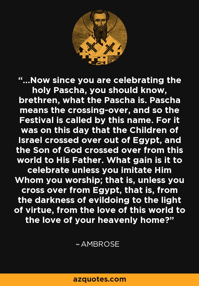...Now since you are celebrating the holy Pascha, you should know, brethren, what the Pascha is. Pascha means the crossing-over, and so the Festival is called by this name. For it was on this day that the Children of Israel crossed over out of Egypt, and the Son of God crossed over from this world to His Father. What gain is it to celebrate unless you imitate Him Whom you worship; that is, unless you cross over from Egypt, that is, from the darkness of evildoing to the light of virtue, from the love of this world to the love of your heavenly home? - Ambrose