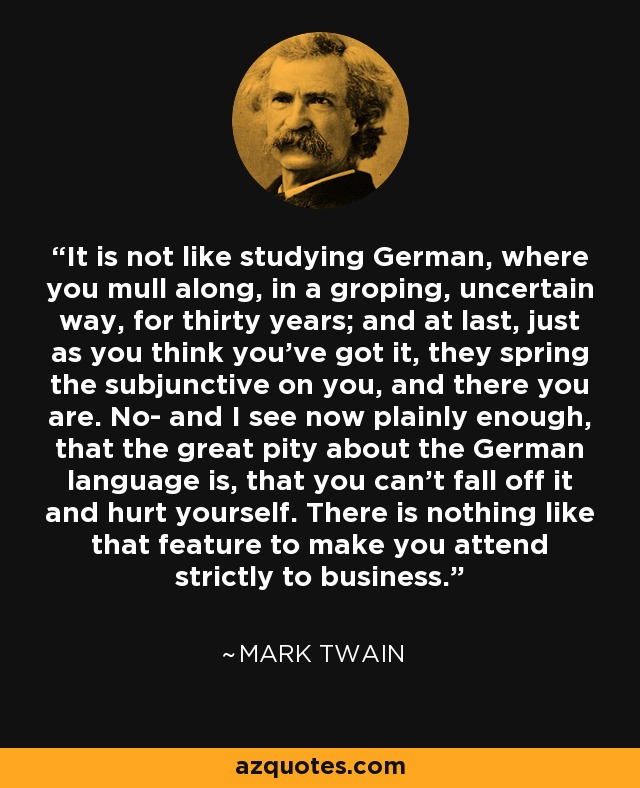 It is not like studying German, where you mull along, in a groping, uncertain way, for thirty years; and at last, just as you think you've got it, they spring the subjunctive on you, and there you are. No- and I see now plainly enough, that the great pity about the German language is, that you can't fall off it and hurt yourself. There is nothing like that feature to make you attend strictly to business. - Mark Twain