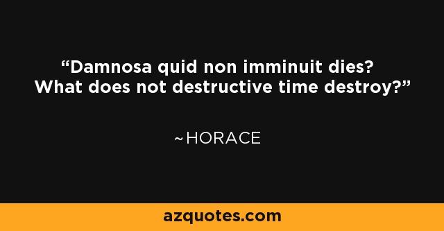 Damnosa quid non imminuit dies? What does not destructive time destroy? - Horace